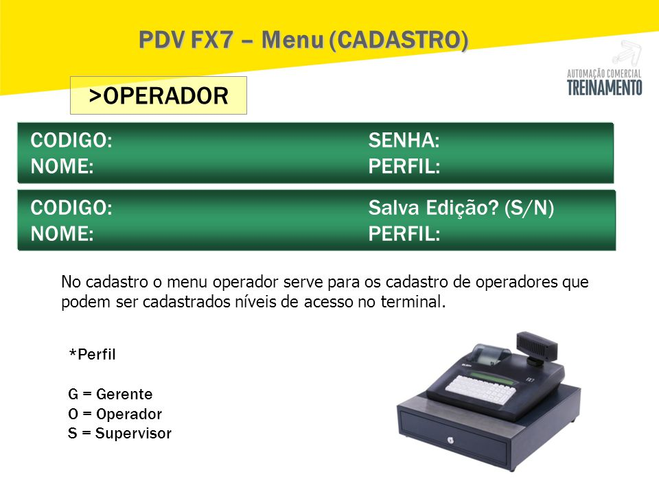 >OPERADOR CODIGO: SENHA: NOME: PERFIL: CODIGO: Salva Edição? (S/N) NOME: PERFIL: PDV FX7 – Menu (CADASTRO) No cadastro o menu operador serve para os c