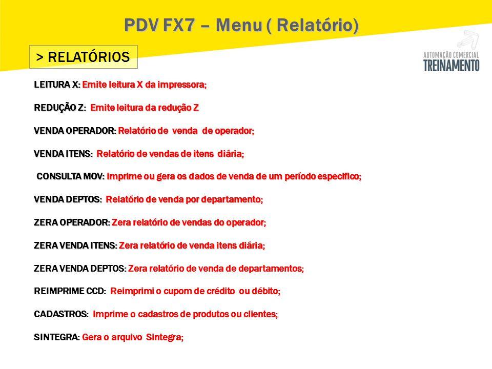 > RELATÓRIOS PDV FX7 – Menu ( Relatório) LEITURA X: Emite leitura X da impressora; REDUÇÃO Z: Emite leitura da redução Z VENDA OPERADOR: Relatório de