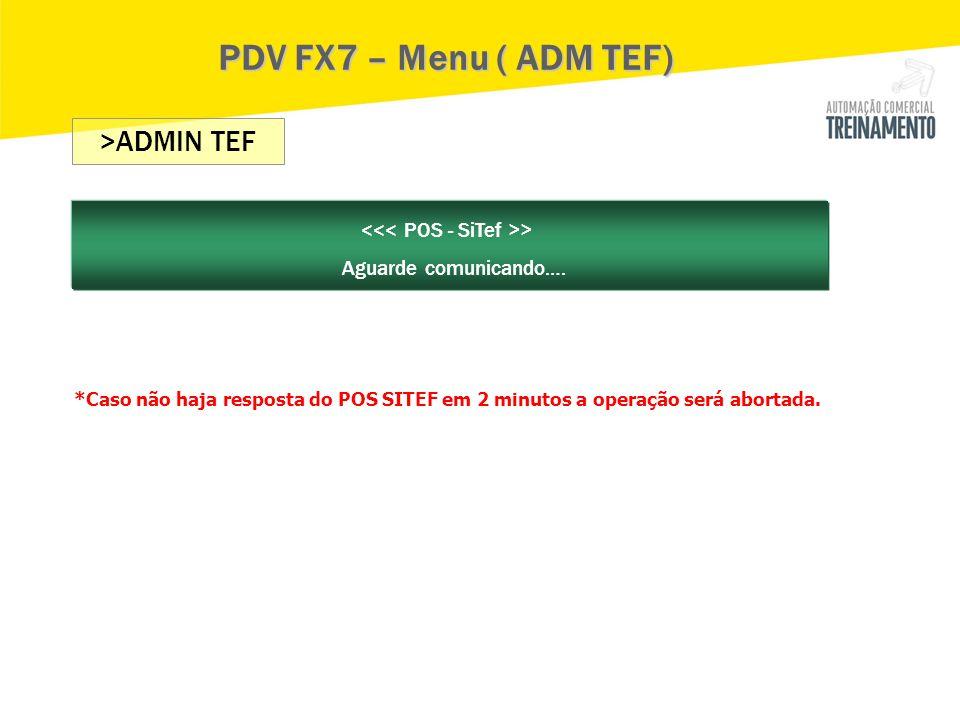 PDV FX7 – Menu ( ADM TEF) >ADMIN TEF > Aguarde comunicando…. *Caso não haja resposta do POS SITEF em 2 minutos a operação será abortada.