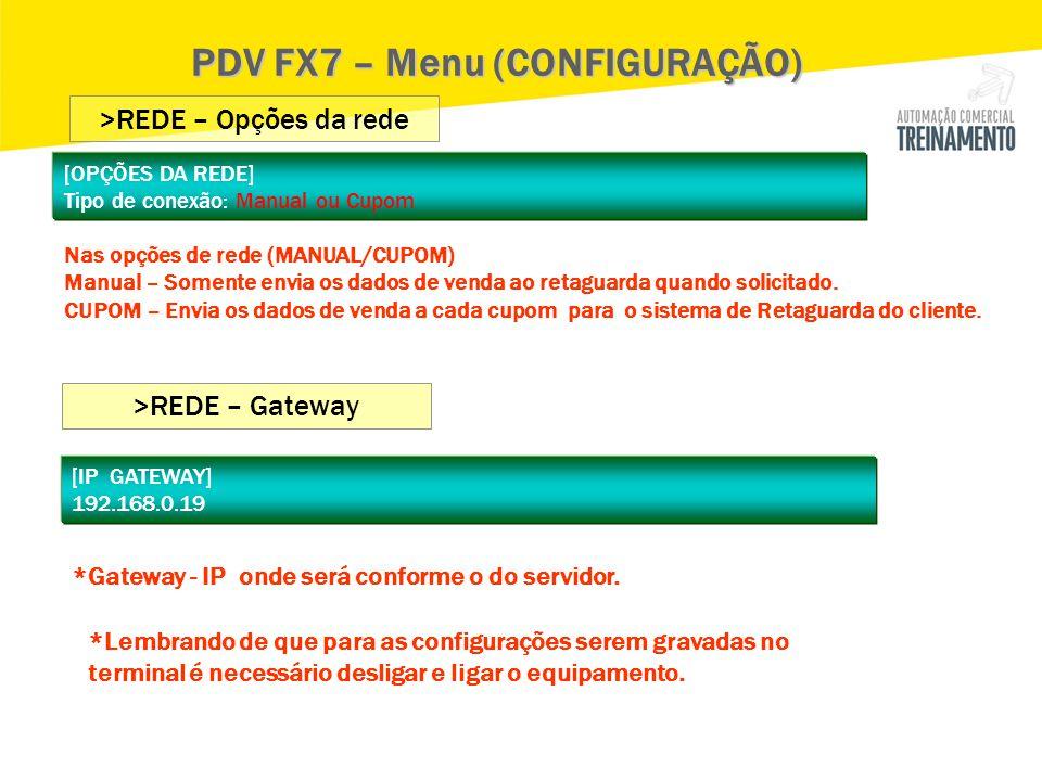 PDV FX7 – Menu (CONFIGURAÇÃO) >REDE – Opções da rede >REDE – Gateway [IP GATEWAY] 192.168.0.19 *Gateway - IP onde será conforme o do servidor. [OPÇÕES