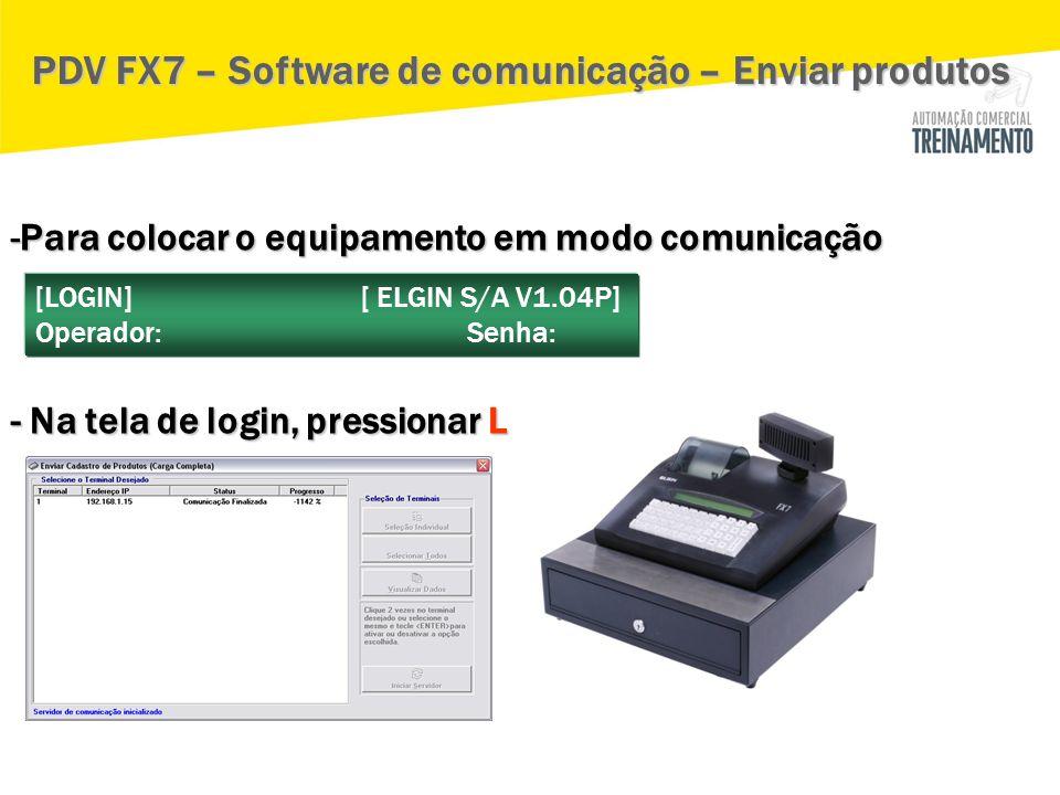 -Para colocar o equipamento em modo comunicação - Na tela de login, pressionar L PDV FX7 – Software de comunicação – Enviar produtos [LOGIN] [ ELGIN S
