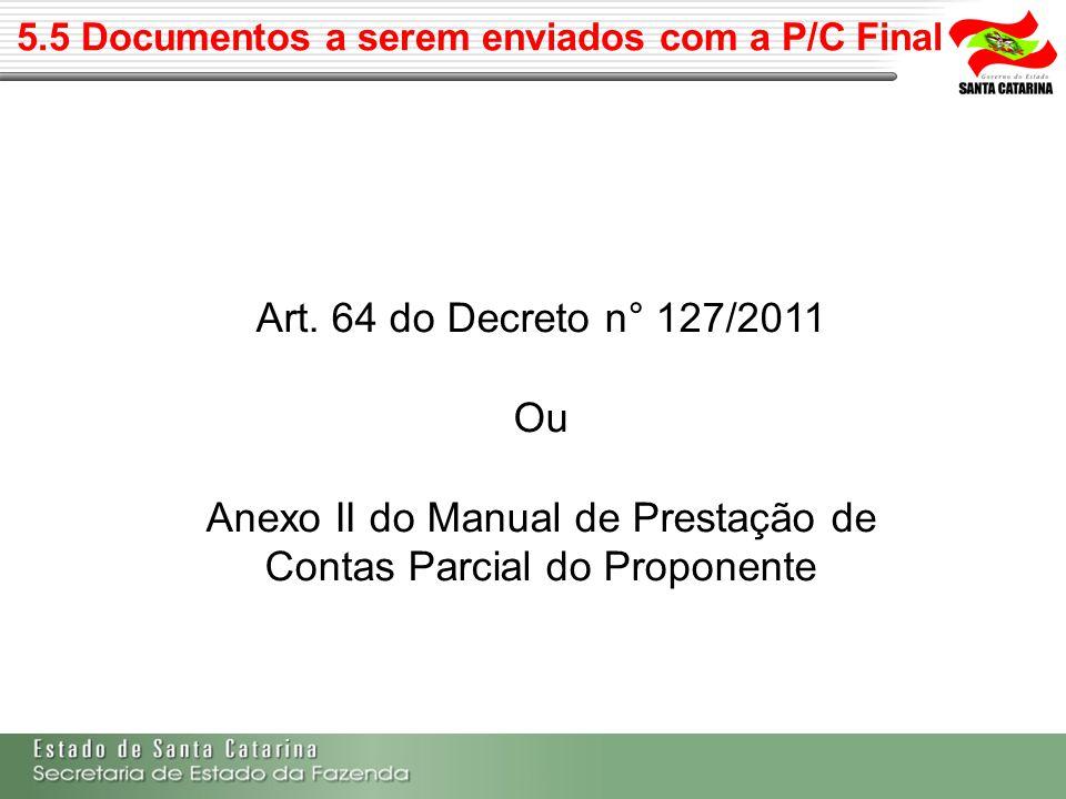 5.5 Documentos a serem enviados com a P/C Final Art. 64 do Decreto n° 127/2011 Ou Anexo II do Manual de Prestação de Contas Parcial do Proponente