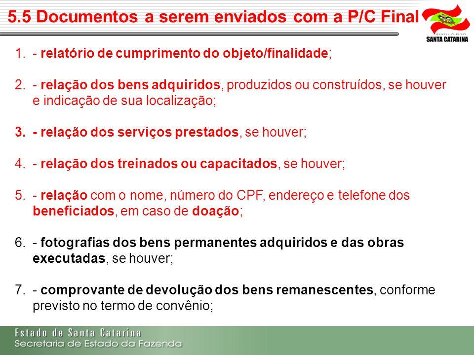 5.5 Documentos a serem enviados com a P/C Final 1.- relatório de cumprimento do objeto/finalidade; 2.- relação dos bens adquiridos, produzidos ou cons