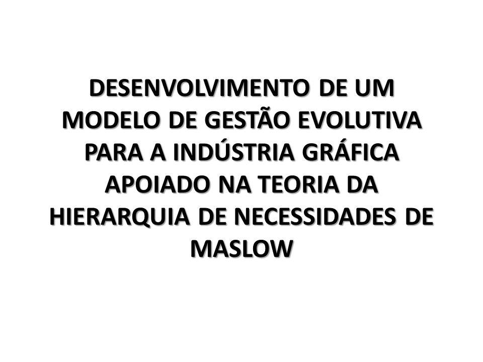 DESENVOLVIMENTO DE UM MODELO DE GESTÃO EVOLUTIVA PARA A INDÚSTRIA GRÁFICA APOIADO NA TEORIA DA HIERARQUIA DE NECESSIDADES DE MASLOW