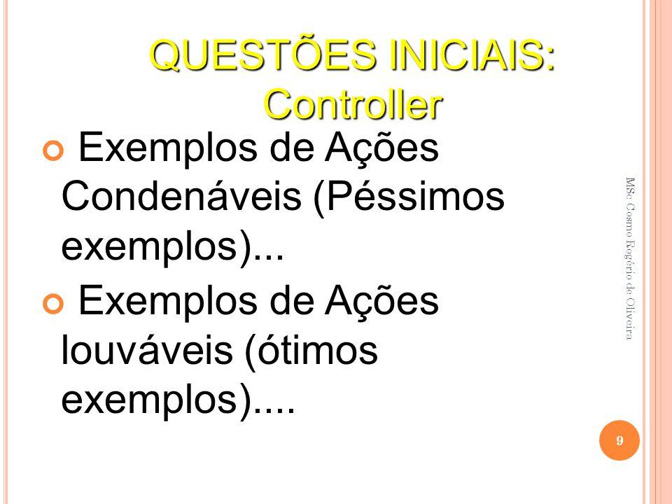 Exemplos de Ações Condenáveis (Péssimos exemplos)... Exemplos de Ações louváveis (ótimos exemplos).... QUESTÕES INICIAIS: Controller 9 MSc Cosmo Rogér