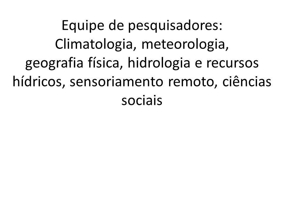 Equipe de pesquisadores: Climatologia, meteorologia, geografia física, hidrologia e recursos hídricos, sensoriamento remoto, ciências sociais