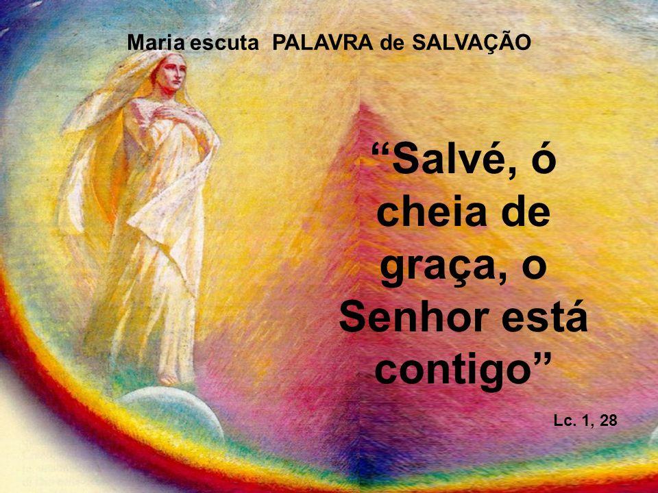 Maria escuta PALAVRA de SALVAÇÃO Salvé, ó cheia de graça, o Senhor está contigo Lc. 1, 28