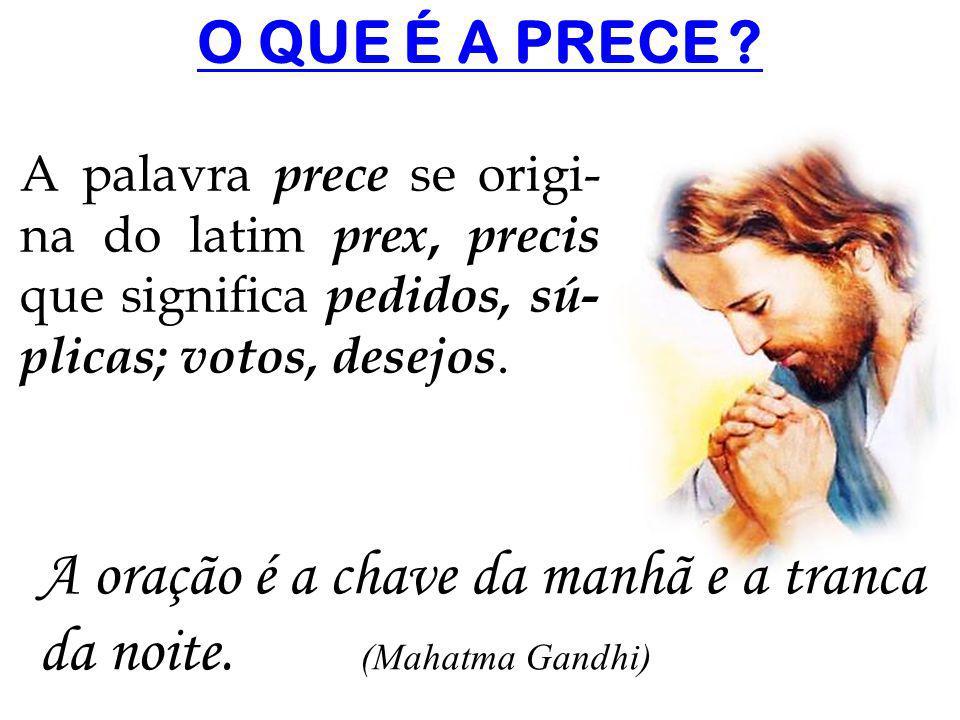 O QUE É A PRECE ? A palavra prece se origi- na do latim prex, precis que significa pedidos, sú- plicas; votos, desejos. A oração é a chave da manhã e