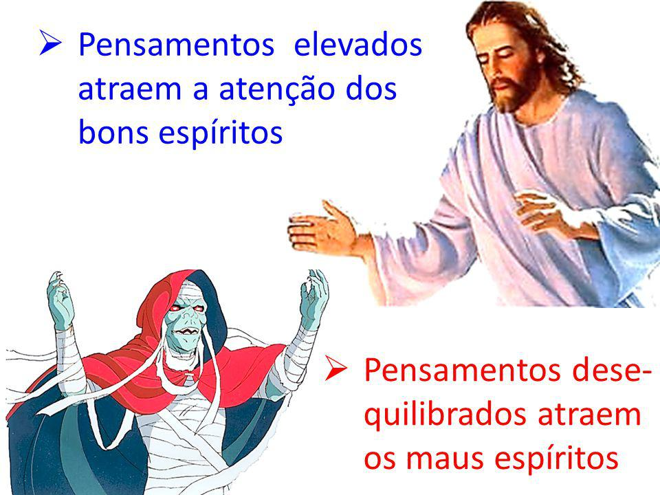 PPensamentos elevados atraem a atenção dos bons espíritos PPensamentos dese- quilibrados atraem os maus espíritos