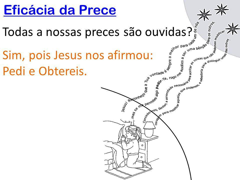 Eficácia da Prece Todas a nossas preces são ouvidas? Sim, pois Jesus nos afirmou: Pedi e Obtereis.