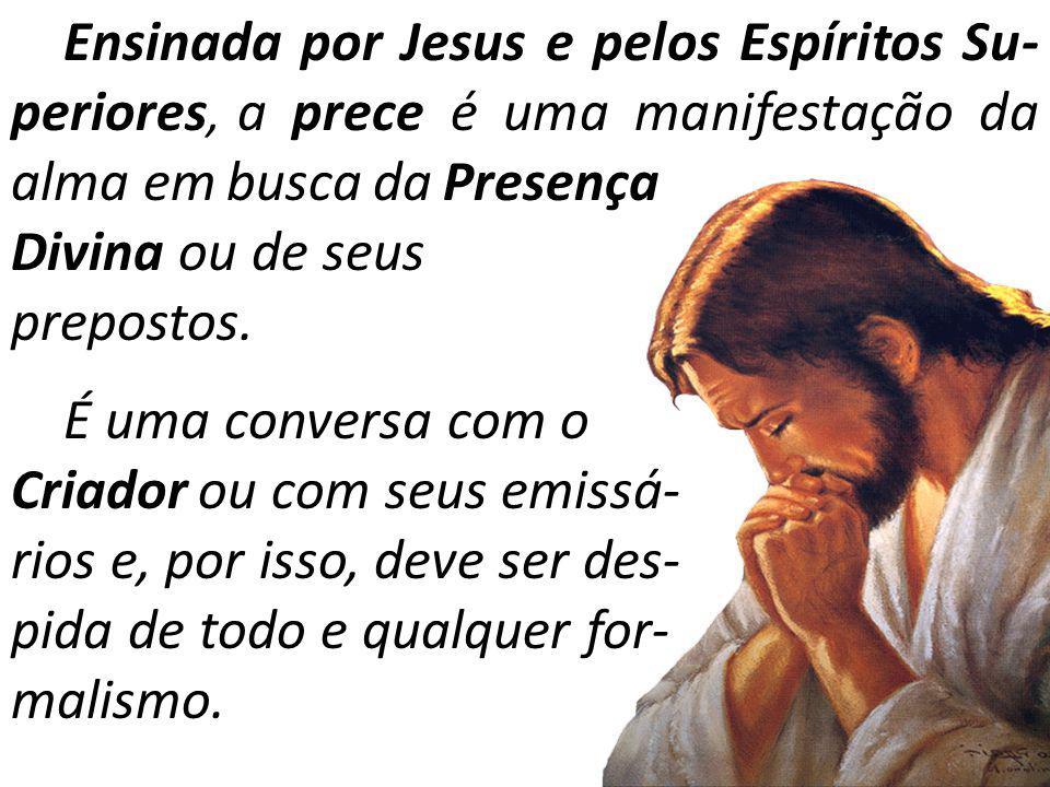 Ensinada por Jesus e pelos Espíritos Su- periores, a prece é uma manifestação da alma em busca da Presença Divina ou de seus prepostos. É uma conversa