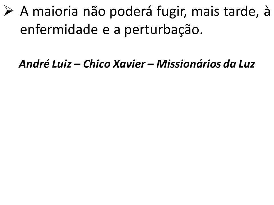  A maioria não poderá fugir, mais tarde, à enfermidade e a perturbação. André Luiz – Chico Xavier – Missionários da Luz