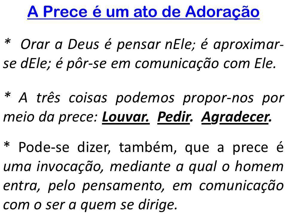 A Prece é um ato de Adoração * Orar a Deus é pensar nEle ; é aproximar - se dEle; é pôr-se em comunicação com Ele. * A três coisas podemos propor-nos