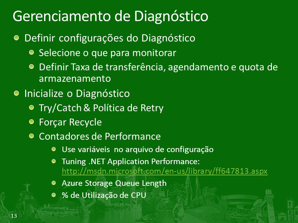 13 Gerenciamento de Diagnóstico Definir configurações do Diagnóstico Selecione o que para monitorar Definir Taxa de transferência, agendamento e quota de armazenamento Inicialize o Diagnóstico Try/Catch & Política de Retry Forçar Recycle Contadores de Performance Use variáveis no arquivo de configuração Tuning.NET Application Performance: http://msdn.microsoft.com/en-us/library/ff647813.aspx http://msdn.microsoft.com/en-us/library/ff647813.aspx Azure Storage Queue Length % de Utilização de CPU