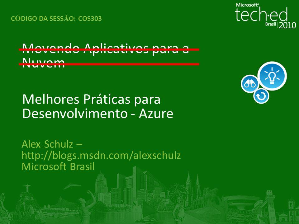Alex Schulz – http://blogs.msdn.com/alexschulz Microsoft Brasil Movendo Aplicativos para a Nuvem C Ó DIGO DA SESS Ã O: COS303 Melhores Práticas para D