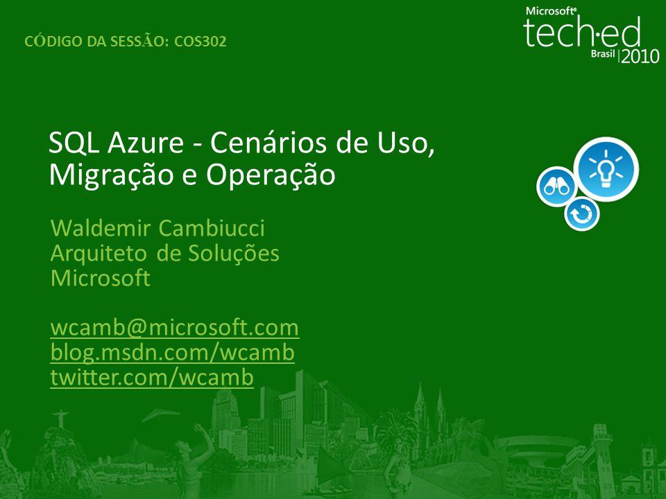 Waldemir Cambiucci Arquiteto de Soluções Microsoft wcamb@microsoft.com blog.msdn.com/wcamb twitter.com/wcamb SQL Azure - Cenários de Uso, Migração e Operação C Ó DIGO DA SESS Ã O: COS302