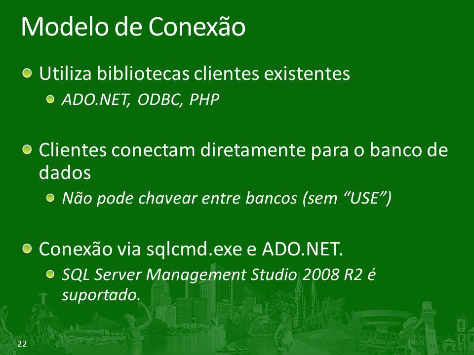 22 Modelo de Conexão Utiliza bibliotecas clientes existentes ADO.NET, ODBC, PHP Clientes conectam diretamente para o banco de dados Não pode chavear entre bancos (sem USE ) Conexão via sqlcmd.exe e ADO.NET.