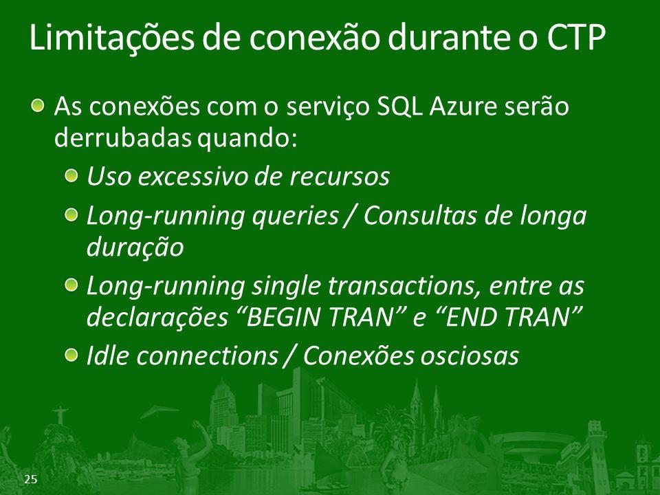 25 Limitações de conexão durante o CTP As conexões com o serviço SQL Azure serão derrubadas quando: Uso excessivo de recursos Long-running queries / Consultas de longa duração Long-running single transactions, entre as declarações BEGIN TRAN e END TRAN Idle connections / Conexões osciosas