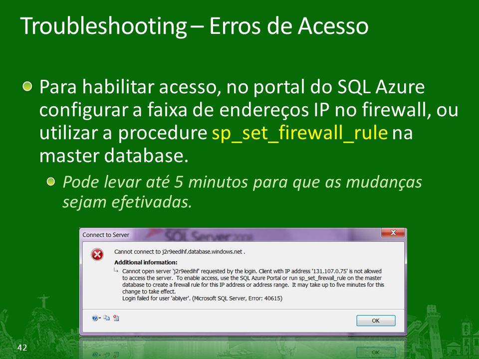 42 Troubleshooting – Erros de Acesso Para habilitar acesso, no portal do SQL Azure configurar a faixa de endereços IP no firewall, ou utilizar a procedure sp_set_firewall_rule na master database.