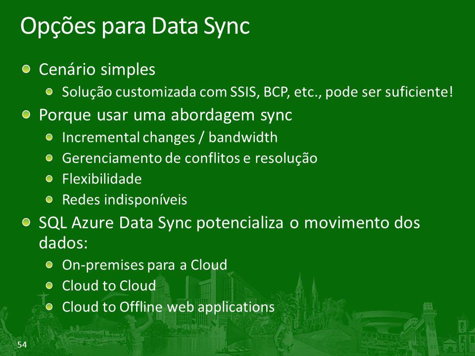 54 Opções para Data Sync Cenário simples Solução customizada com SSIS, BCP, etc., pode ser suficiente! Porque usar uma abordagem sync Incremental chan