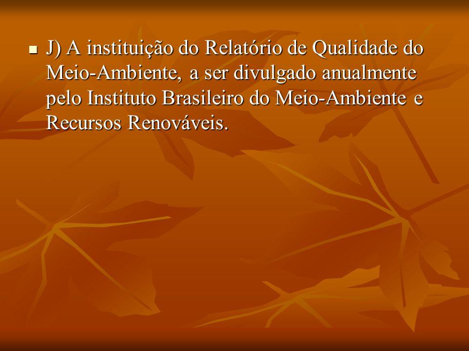 . J) A instituição do Relatório de Qualidade do Meio-Ambiente, a ser divulgado anualmente pelo Instituto Brasileiro do Meio-Ambiente e Recursos Renová