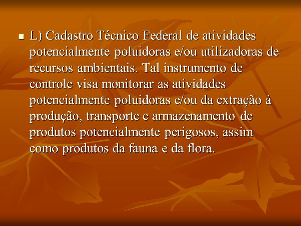. L) Cadastro Técnico Federal de atividades potencialmente poluidoras e/ou utilizadoras de recursos ambientais. Tal instrumento de controle visa monit