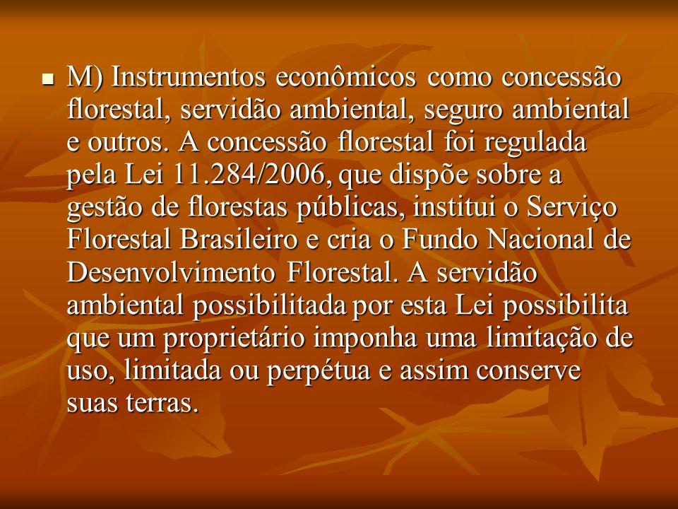 . M) Instrumentos econômicos como concessão florestal, servidão ambiental, seguro ambiental e outros. A concessão florestal foi regulada pela Lei 11.2