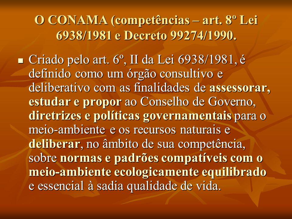 O CONAMA (competências – art. 8º Lei 6938/1981 e Decreto 99274/1990. Criado pelo art. 6º, II da Lei 6938/1981, é definido como um órgão consultivo e d