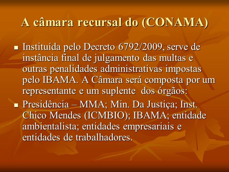 A câmara recursal do (CONAMA) Instituída pelo Decreto 6792/2009, serve de instância final de julgamento das multas e outras penalidades administrativa