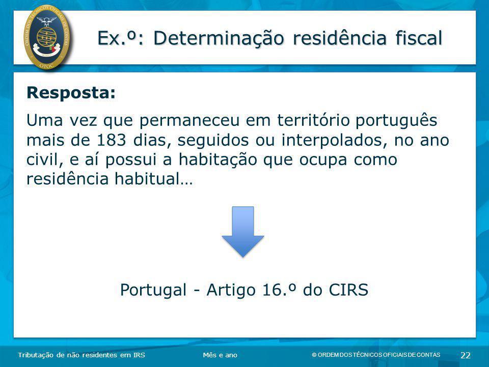 © ORDEM DOS TÉCNICOS OFICIAIS DE CONTAS 22 Ex.º: Determinação residência fiscal Tributação de não residentes em IRSMês e ano Resposta: Uma vez que per
