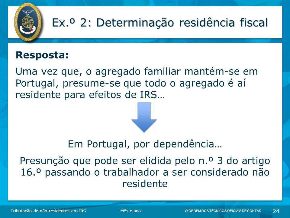 © ORDEM DOS TÉCNICOS OFICIAIS DE CONTAS 24 Ex.º 2: Determinação residência fiscal Tributação de não residentes em IRSMês e ano Resposta: Uma vez que,