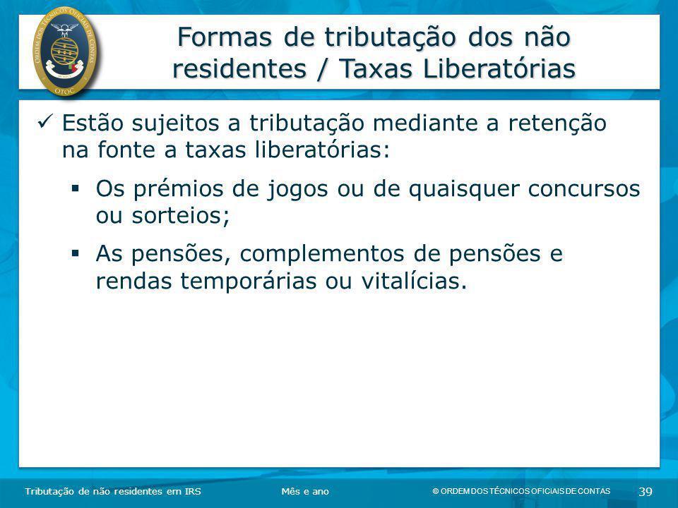 © ORDEM DOS TÉCNICOS OFICIAIS DE CONTAS 39 Formas de tributação dos não residentes / Taxas Liberatórias Tributação de não residentes em IRSMês e ano E