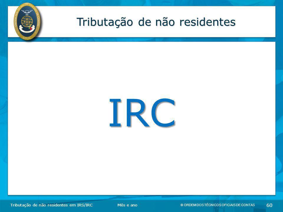 © ORDEM DOS TÉCNICOS OFICIAIS DE CONTAS 60 Tributação de não residentes IRC Tributação de não residentes em IRS/IRCMês e ano