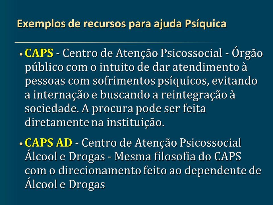 Exemplos de recursos para ajuda Psíquica CAPS - Centro de Atenção Psicossocial - Órgão público com o intuito de dar atendimento à pessoas com sofrimentos psíquicos, evitando a internação e buscando a reintegração à sociedade.