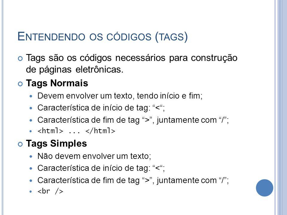 E NTENDENDO OS CÓDIGOS ( TAGS ) Tags são os códigos necessários para construção de páginas eletrônicas.