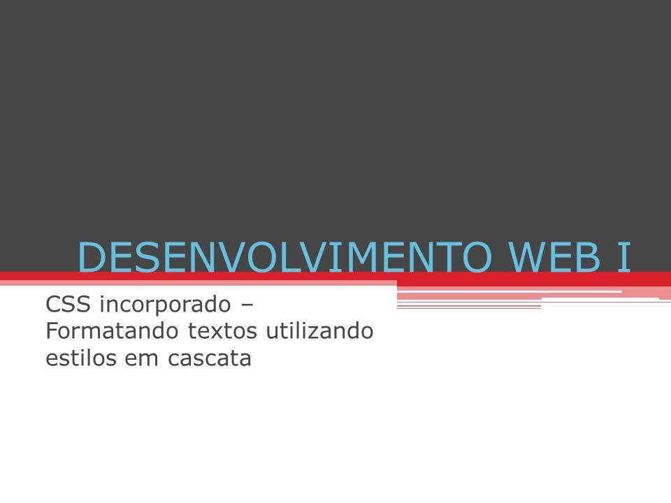 DESENVOLVIMENTO WEB I CSS incorporado – Formatando textos utilizando estilos em cascata