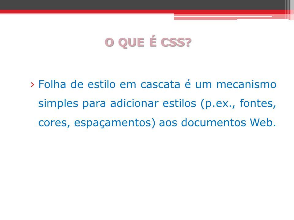 O QUE É CSS? ›Folha de estilo em cascata é um mecanismo simples para adicionar estilos (p.ex., fontes, cores, espaçamentos) aos documentos Web.