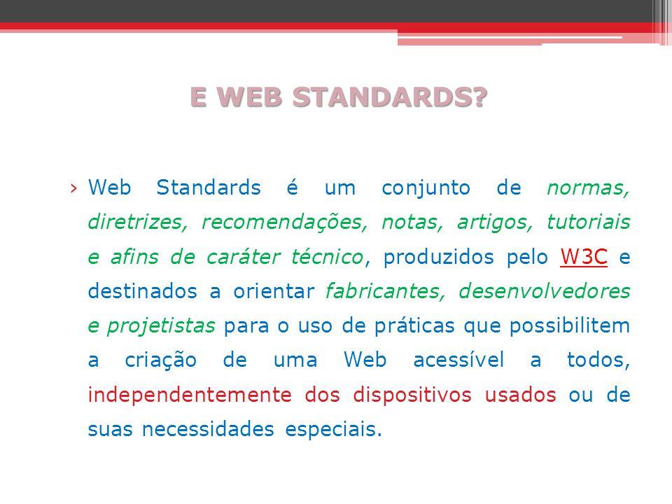 E WEB STANDARDS? ›Web Standards é um conjunto de normas, diretrizes, recomendações, notas, artigos, tutoriais e afins de caráter técnico, produzidos p
