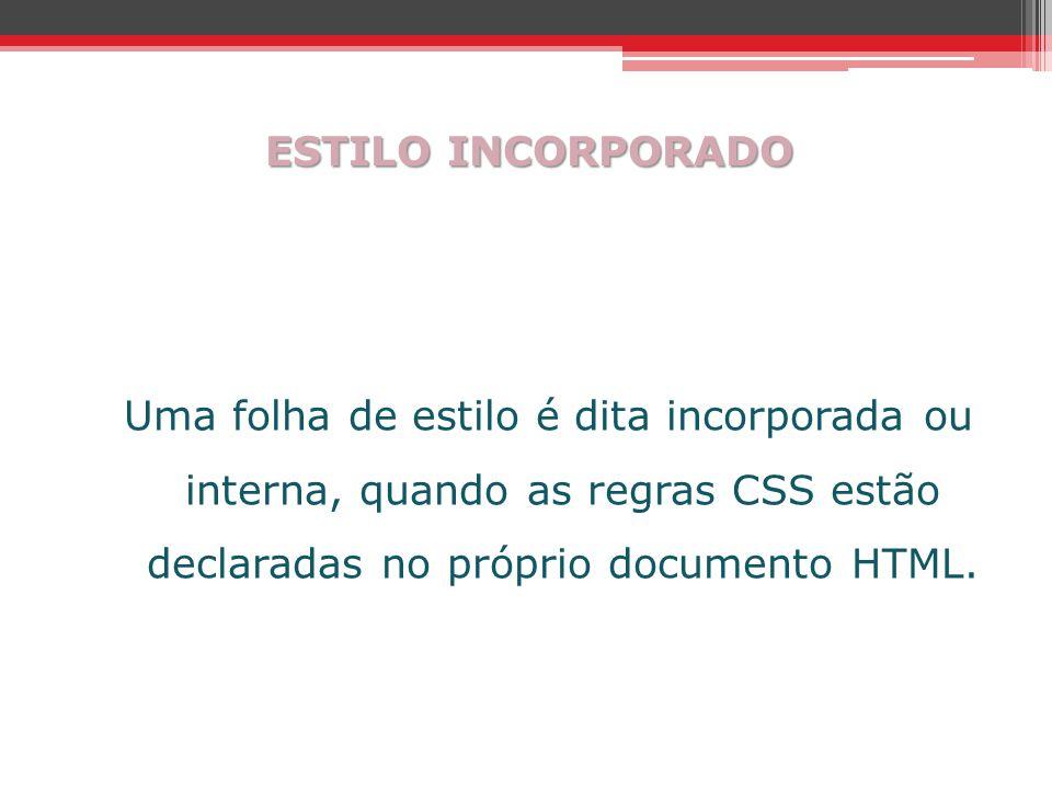ESTILO INCORPORADO Uma folha de estilo é dita incorporada ou interna, quando as regras CSS estão declaradas no próprio documento HTML.