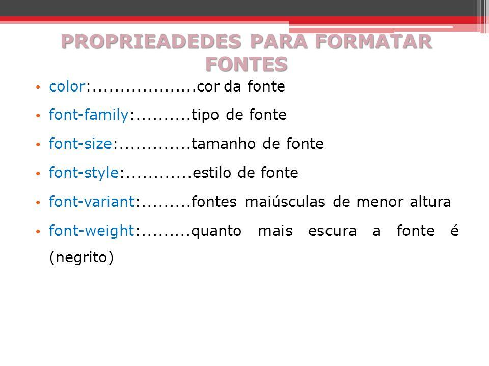 PROPRIEADEDES PARA FORMATAR FONTES color:...................cor da fonte font-family:..........tipo de fonte font-size:.............tamanho de fonte f