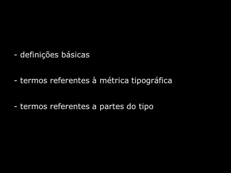 - definições básicas - termos referentes à métrica tipográfica - termos referentes a partes do tipo