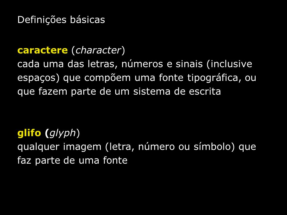 Definições básicas caractere (character) cada uma das letras, números e sinais (inclusive espaços) que compõem uma fonte tipográfica, ou que fazem par