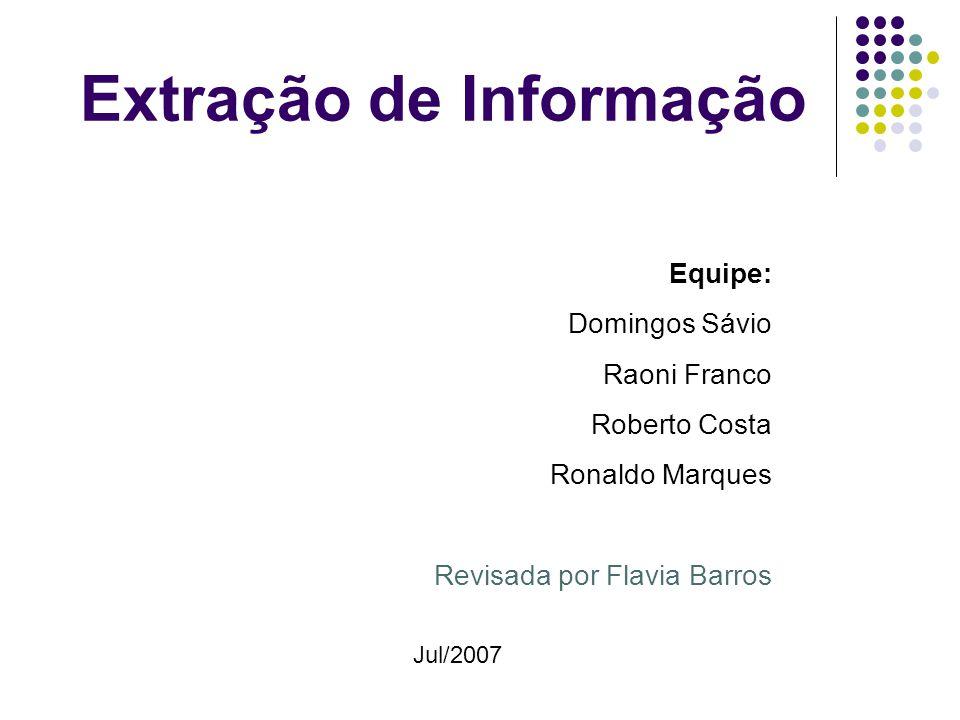 Extração de Informação Equipe: Domingos Sávio Raoni Franco Roberto Costa Ronaldo Marques Revisada por Flavia Barros Jul/2007