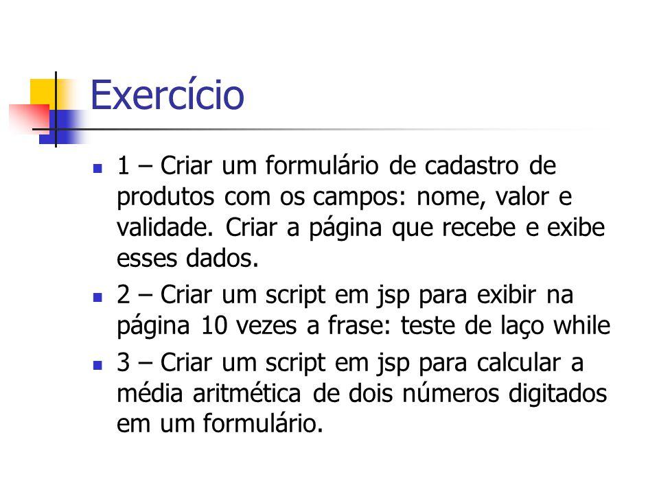 Exercício 1 – Criar um formulário de cadastro de produtos com os campos: nome, valor e validade. Criar a página que recebe e exibe esses dados. 2 – Cr