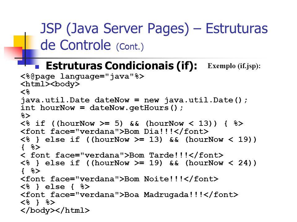 JSP (Java Server Pages) – Estruturas de Controle (Cont.) Estruturas Condicionais (if): Exemplo (if.jsp): <% java.util.Date dateNow = new java.util.Dat