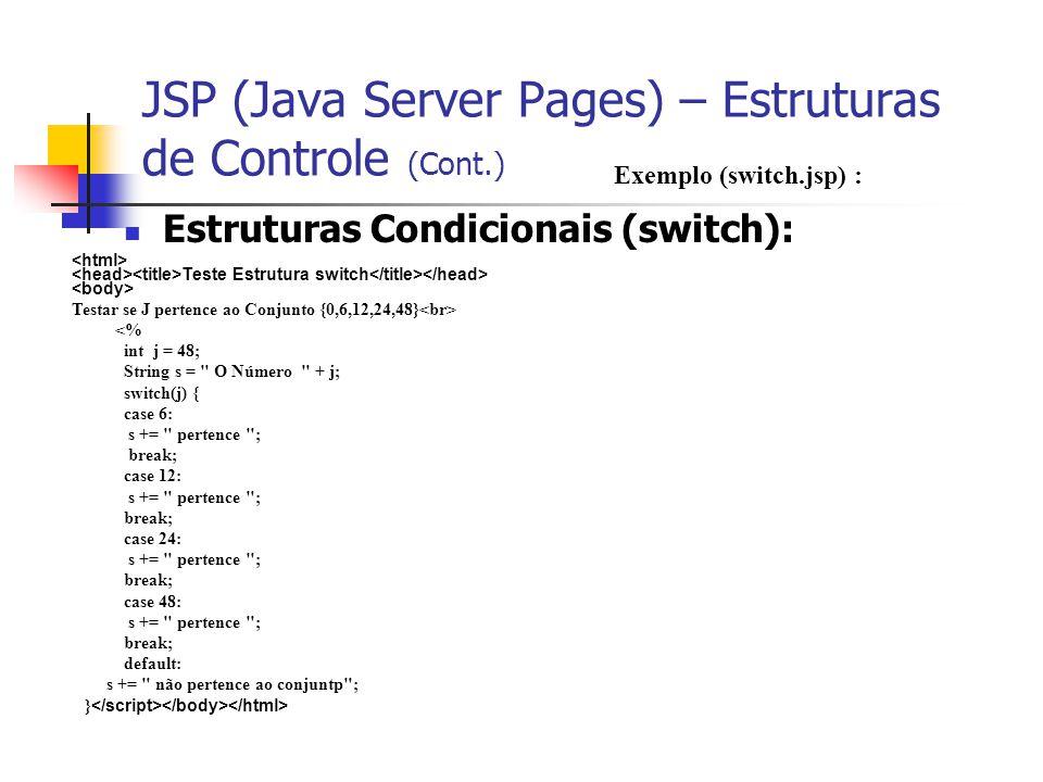 JSP (Java Server Pages) – Estruturas de Controle (Cont.) Estruturas Condicionais (switch): Exemplo (switch.jsp) : Teste Estrutura switch Testar se J p