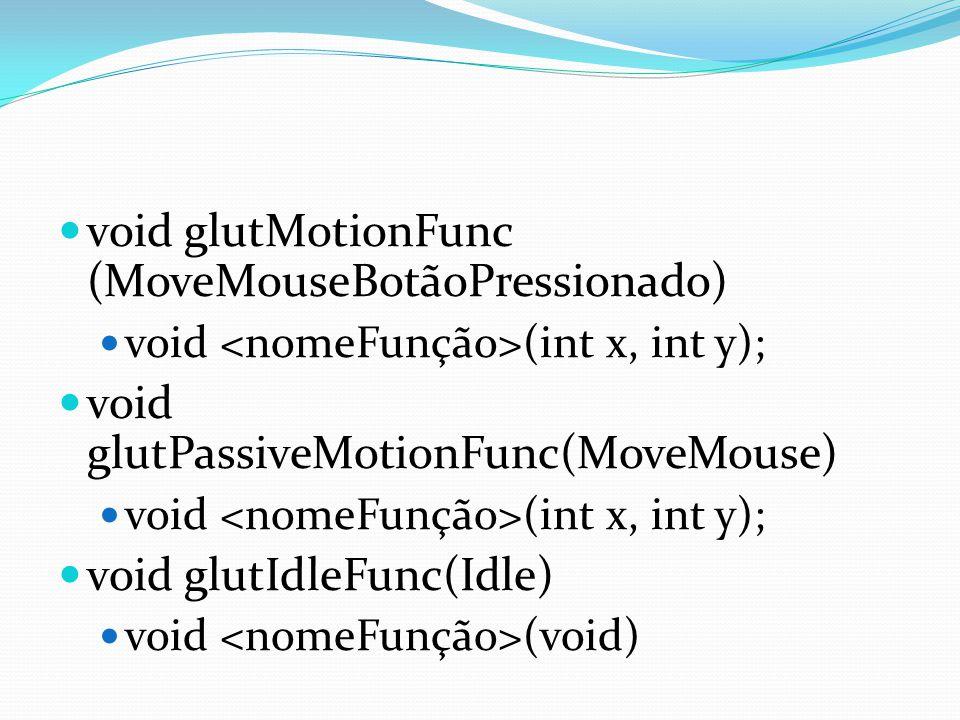 void glutMotionFunc (MoveMouseBotãoPressionado) void (int x, int y); void glutPassiveMotionFunc(MoveMouse) void (int x, int y); void glutIdleFunc(Idle