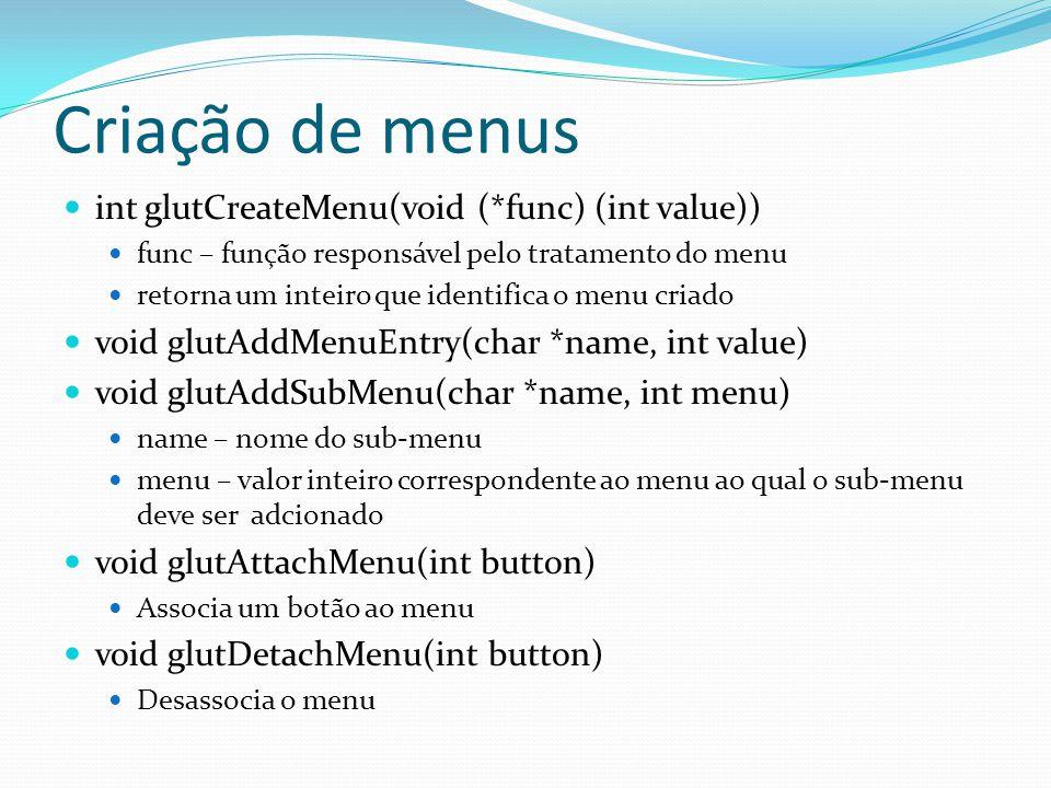 Criação de menus int glutCreateMenu(void (*func) (int value)) func – função responsável pelo tratamento do menu retorna um inteiro que identifica o me