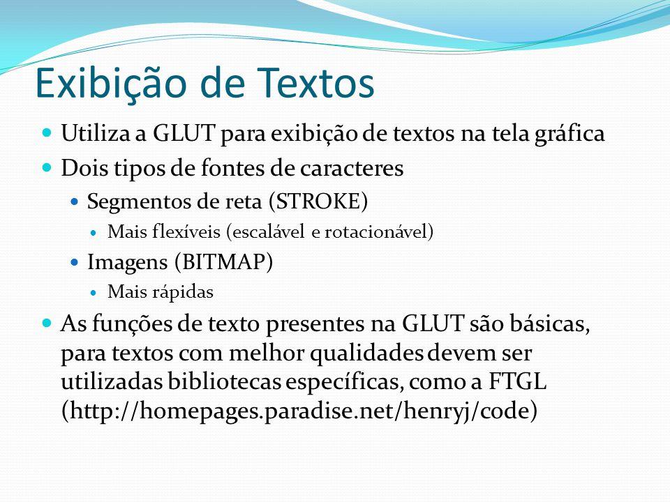 Exibição de Textos Utiliza a GLUT para exibição de textos na tela gráfica Dois tipos de fontes de caracteres Segmentos de reta (STROKE) Mais flexíveis