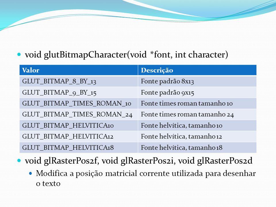 void glutBitmapCharacter(void *font, int character) void glRasterPos2f, void glRasterPos2i, void glRasterPos2d Modifica a posição matricial corrente u